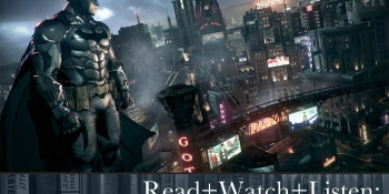 Read+Watch+Listen: Bonus material for Arkham Knight fans