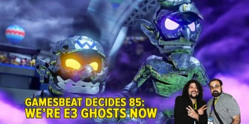 GamesBeat Decides 85: We're E3 ghosts now