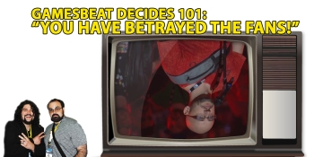 GamesBeat Decides 101: You have betrayed the fans!