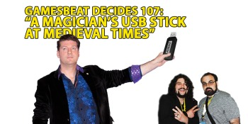 GamesBeat Decides 107: A magician, a USB stick, and Medieval Times