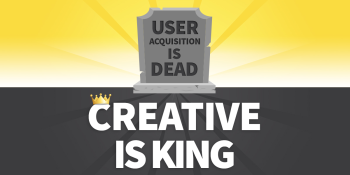 User acquisition is dead, creative is king