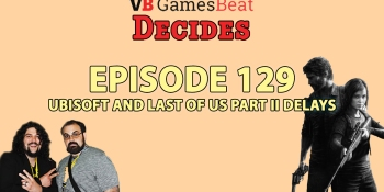 GamesBeat Decides 129: Ubisoft and Last of Us: Part II delays